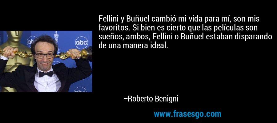 Fellini y Buñuel cambió mi vida para mí, son mis favoritos. Si bien es cierto que las películas son sueños, ambos, Fellini o Buñuel estaban disparando de una manera ideal. – Roberto Benigni