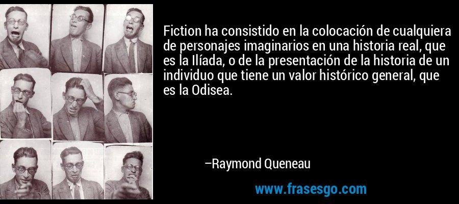 Fiction ha consistido en la colocación de cualquiera de personajes imaginarios en una historia real, que es la Ilíada, o de la presentación de la historia de un individuo que tiene un valor histórico general, que es la Odisea. – Raymond Queneau