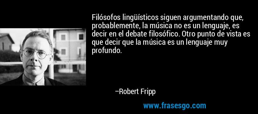 Filósofos lingüísticos siguen argumentando que, probablemente, la música no es un lenguaje, es decir en el debate filosófico. Otro punto de vista es que decir que la música es un lenguaje muy profundo. – Robert Fripp