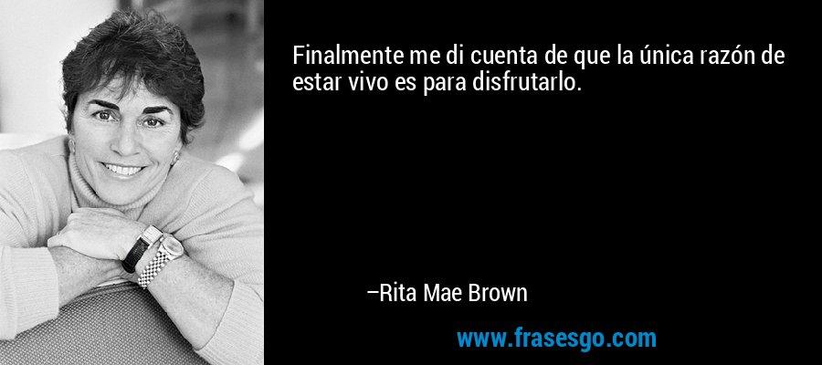 Finalmente me di cuenta de que la única razón de estar vivo es para disfrutarlo. – Rita Mae Brown