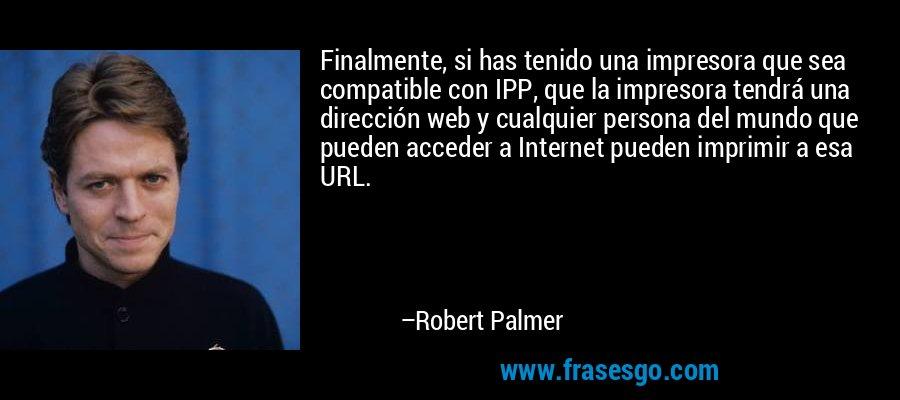 Finalmente, si has tenido una impresora que sea compatible con IPP, que la impresora tendrá una dirección web y cualquier persona del mundo que pueden acceder a Internet pueden imprimir a esa URL. – Robert Palmer