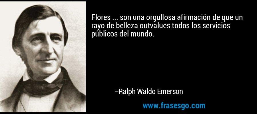 Flores ... son una orgullosa afirmación de que un rayo de belleza outvalues todos los servicios públicos del mundo. – Ralph Waldo Emerson