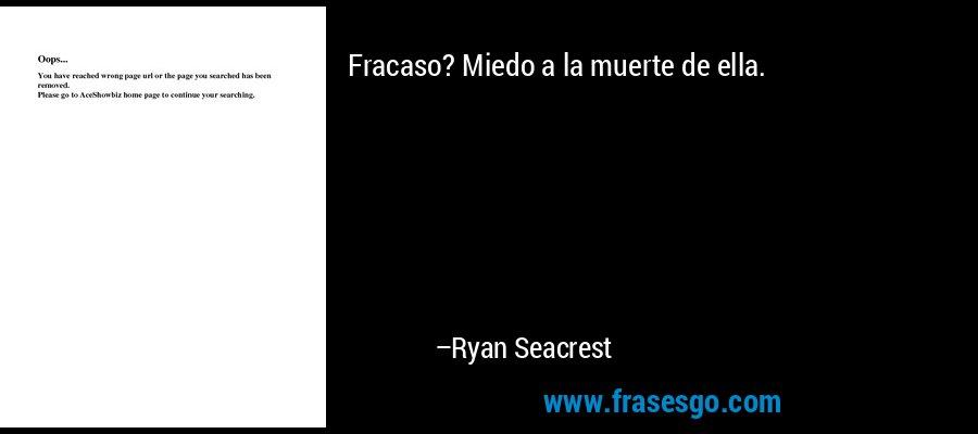 Fracaso? Miedo a la muerte de ella. – Ryan Seacrest