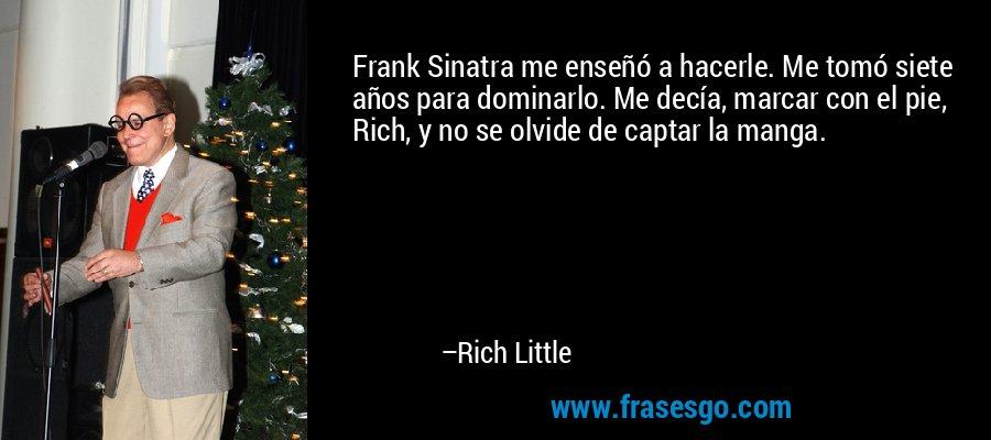 Frank Sinatra me enseñó a hacerle. Me tomó siete años para dominarlo. Me decía, marcar con el pie, Rich, y no se olvide de captar la manga. – Rich Little