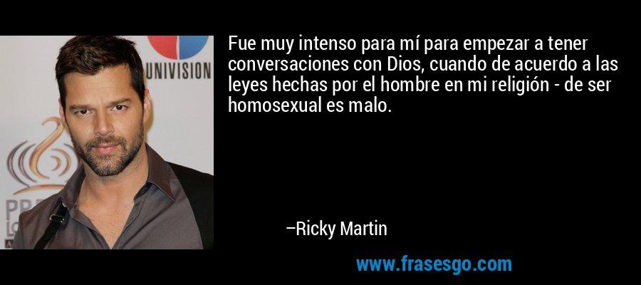 Fue muy intenso para mí para empezar a tener conversaciones con Dios, cuando de acuerdo a las leyes hechas por el hombre en mi religión - de ser homosexual es malo. – Ricky Martin
