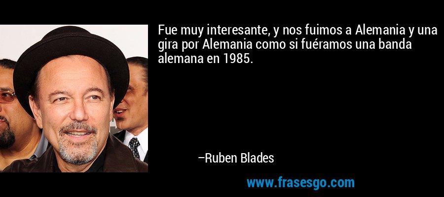 Fue muy interesante, y nos fuimos a Alemania y una gira por Alemania como si fuéramos una banda alemana en 1985. – Ruben Blades