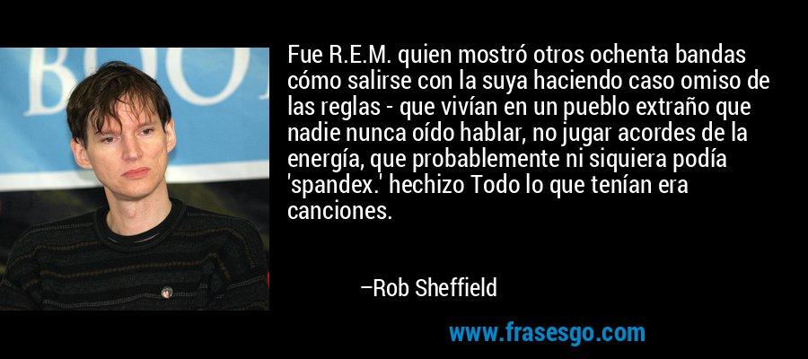 Fue R.E.M. quien mostró otros ochenta bandas cómo salirse con la suya haciendo caso omiso de las reglas - que vivían en un pueblo extraño que nadie nunca oído hablar, no jugar acordes de la energía, que probablemente ni siquiera podía 'spandex.' hechizo Todo lo que tenían era canciones. – Rob Sheffield