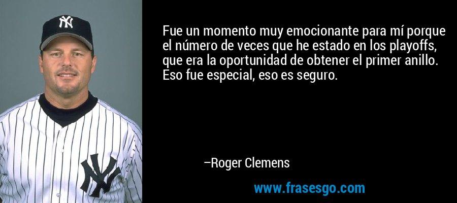 Fue un momento muy emocionante para mí porque el número de veces que he estado en los playoffs, que era la oportunidad de obtener el primer anillo. Eso fue especial, eso es seguro. – Roger Clemens