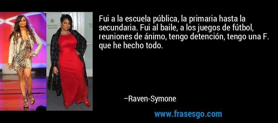 Fui a la escuela pública, la primaria hasta la secundaria. Fui al baile, a los juegos de fútbol, reuniones de ánimo, tengo detención, tengo una F. que he hecho todo. – Raven-Symone