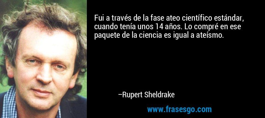 Fui a través de la fase ateo científico estándar, cuando tenía unos 14 años. Lo compré en ese paquete de la ciencia es igual a ateísmo. – Rupert Sheldrake