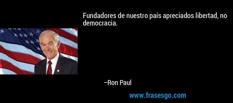 Fundadores de nuestro país apreciados libertad, no democracia. – Ron Paul