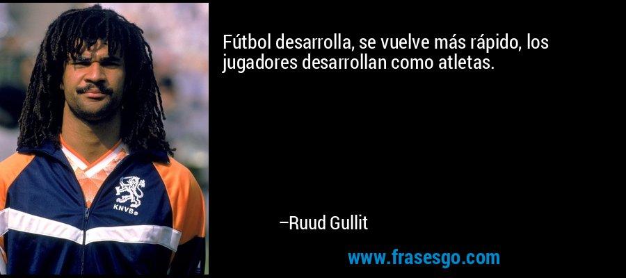 Fútbol desarrolla, se vuelve más rápido, los jugadores desarrollan como atletas. – Ruud Gullit