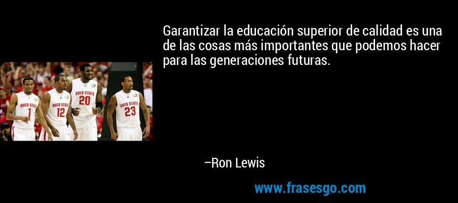 Garantizar la educación superior de calidad es una de las cosas más importantes que podemos hacer para las generaciones futuras. – Ron Lewis