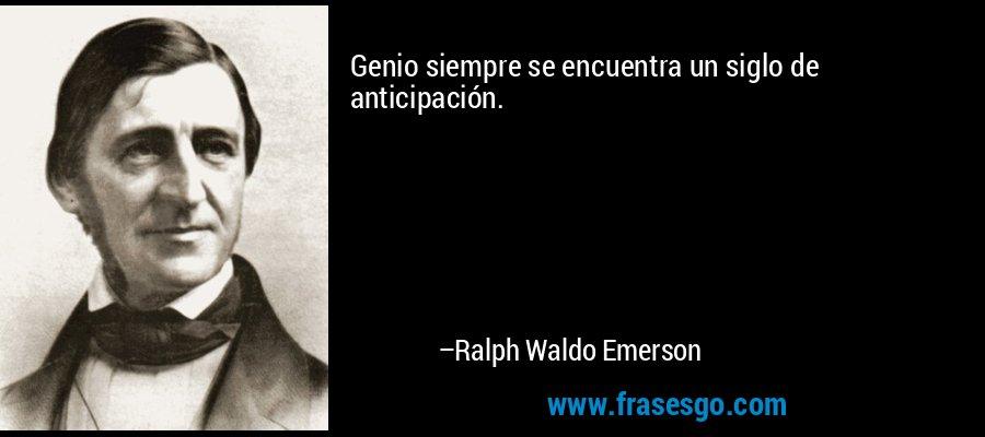 Genio siempre se encuentra un siglo de anticipación. – Ralph Waldo Emerson