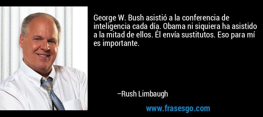 George W. Bush asistió a la conferencia de inteligencia cada día. Obama ni siquiera ha asistido a la mitad de ellos. Él envía sustitutos. Eso para mí es importante. – Rush Limbaugh