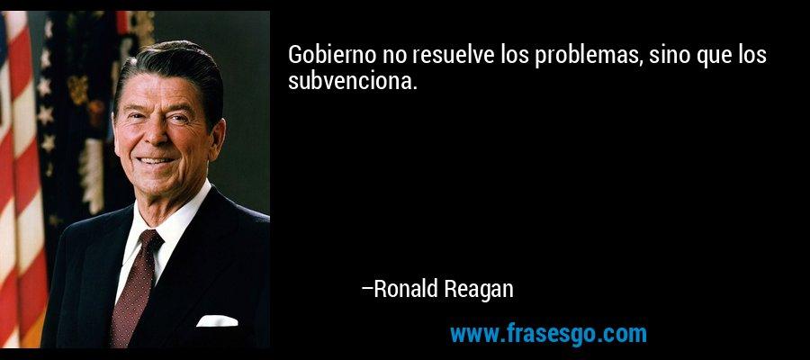 Gobierno no resuelve los problemas, sino que los subvenciona. – Ronald Reagan