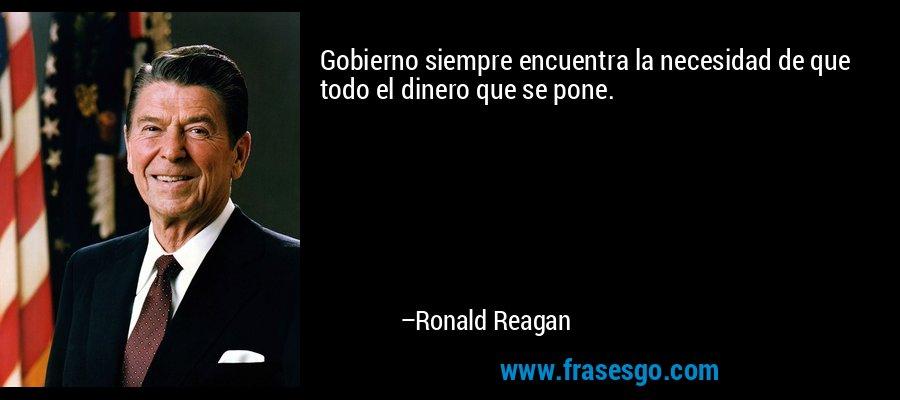 Gobierno siempre encuentra la necesidad de que todo el dinero que se pone. – Ronald Reagan
