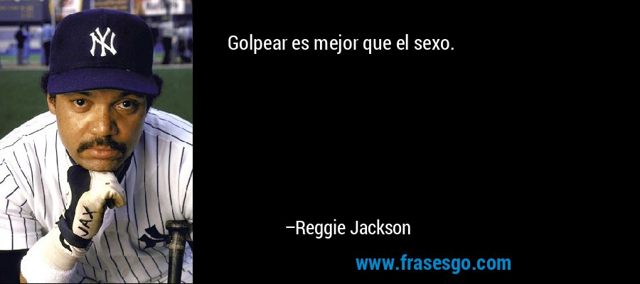 Golpear es mejor que el sexo. – Reggie Jackson