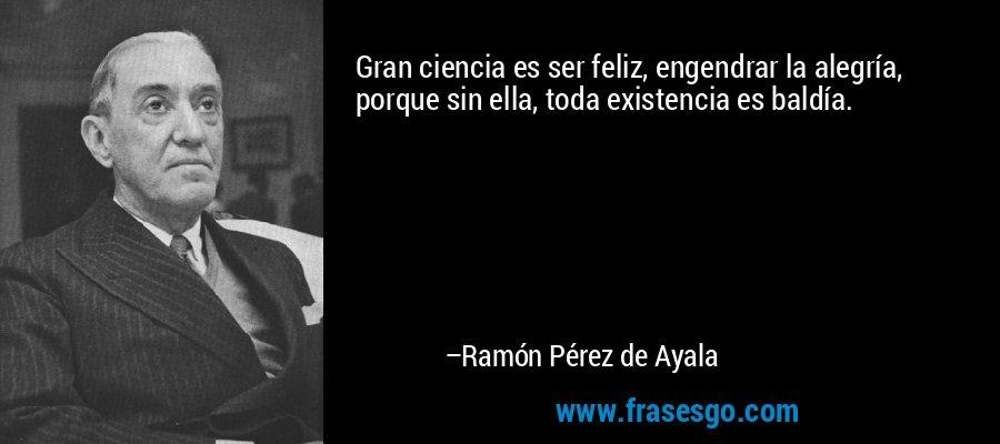 Gran ciencia es ser feliz, engendrar la alegría, porque sin ella, toda existencia es baldía. – Ramón Pérez de Ayala