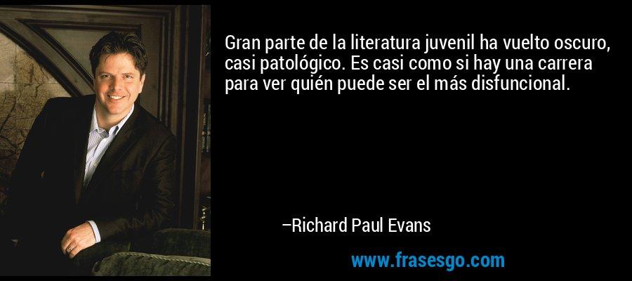 Gran parte de la literatura juvenil ha vuelto oscuro, casi patológico. Es casi como si hay una carrera para ver quién puede ser el más disfuncional. – Richard Paul Evans