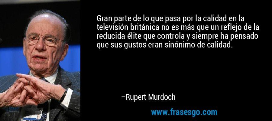 Gran parte de lo que pasa por la calidad en la televisión británica no es más que un reflejo de la reducida élite que controla y siempre ha pensado que sus gustos eran sinónimo de calidad. – Rupert Murdoch