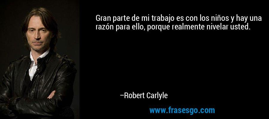 Gran parte de mi trabajo es con los niños y hay una razón para ello, porque realmente nivelar usted. – Robert Carlyle