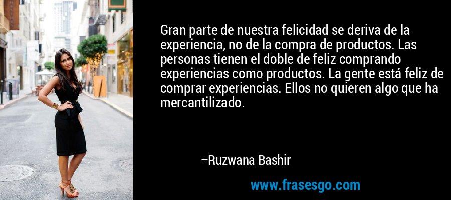 Gran parte de nuestra felicidad se deriva de la experiencia, no de la compra de productos. Las personas tienen el doble de feliz comprando experiencias como productos. La gente está feliz de comprar experiencias. Ellos no quieren algo que ha mercantilizado. – Ruzwana Bashir