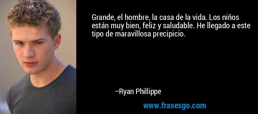 Grande, el hombre, la casa de la vida. Los niños están muy bien, feliz y saludable. He llegado a este tipo de maravillosa precipicio. – Ryan Phillippe