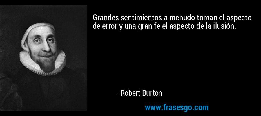 Grandes sentimientos a menudo toman el aspecto de error y una gran fe el aspecto de la ilusión. – Robert Burton