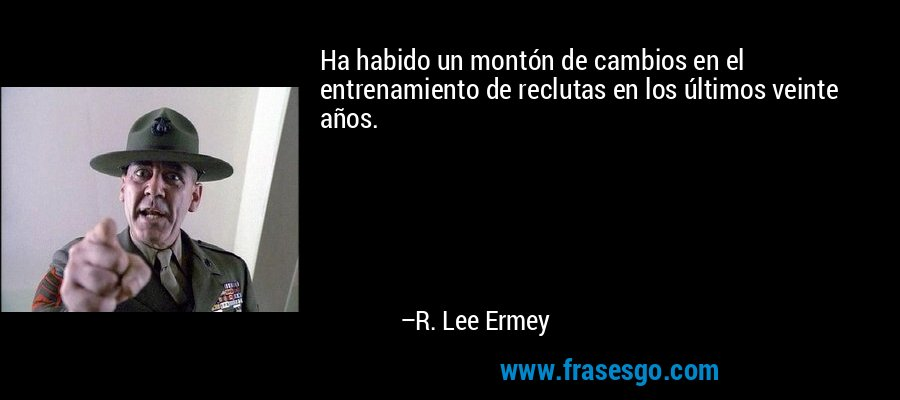 Ha habido un montón de cambios en el entrenamiento de reclutas en los últimos veinte años. – R. Lee Ermey