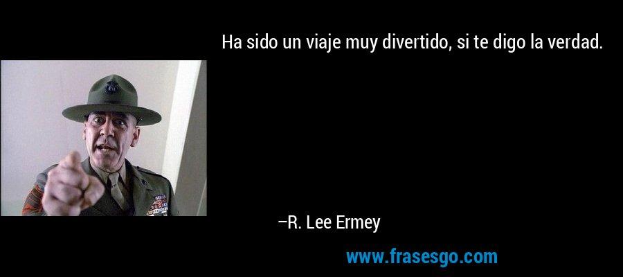 Ha sido un viaje muy divertido, si te digo la verdad. – R. Lee Ermey