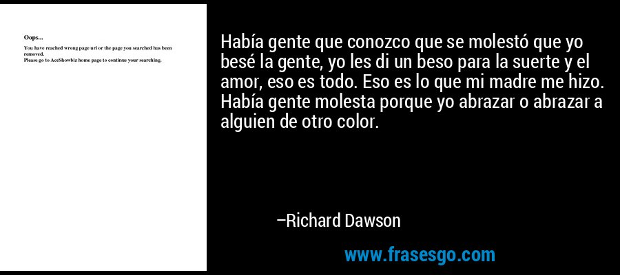 Había gente que conozco que se molestó que yo besé la gente, yo les di un beso para la suerte y el amor, eso es todo. Eso es lo que mi madre me hizo. Había gente molesta porque yo abrazar o abrazar a alguien de otro color. – Richard Dawson