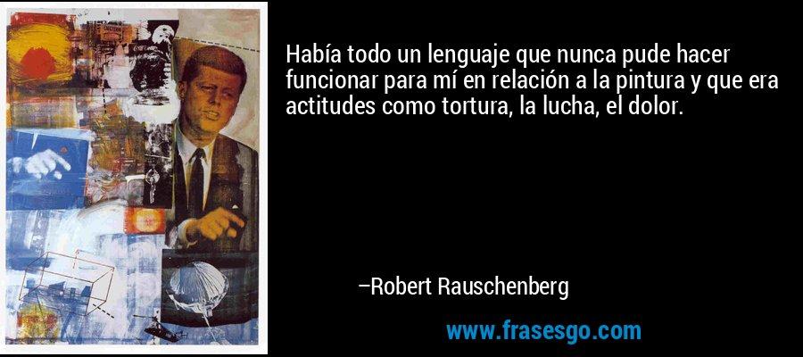 Había todo un lenguaje que nunca pude hacer funcionar para mí en relación a la pintura y que era actitudes como tortura, la lucha, el dolor. – Robert Rauschenberg