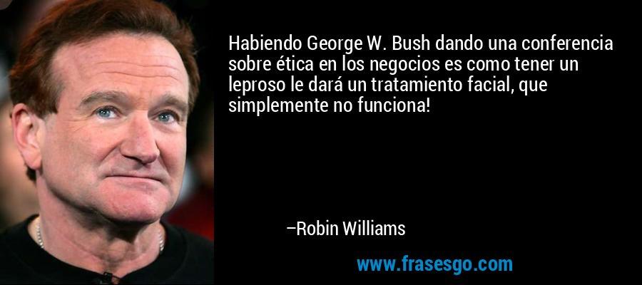Habiendo George W. Bush dando una conferencia sobre ética en los negocios es como tener un leproso le dará un tratamiento facial, que simplemente no funciona! – Robin Williams