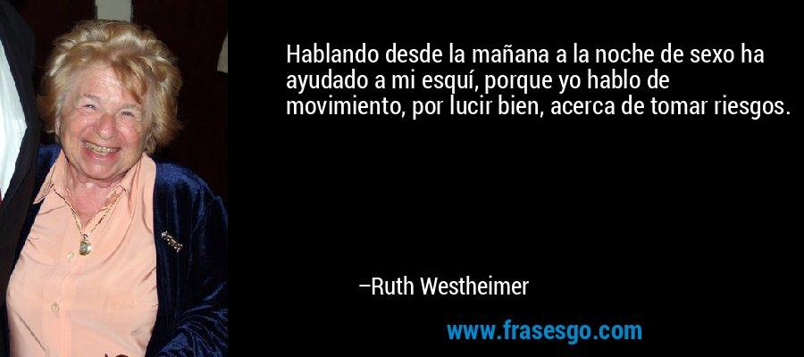 Hablando desde la mañana a la noche de sexo ha ayudado a mi esquí, porque yo hablo de movimiento, por lucir bien, acerca de tomar riesgos. – Ruth Westheimer