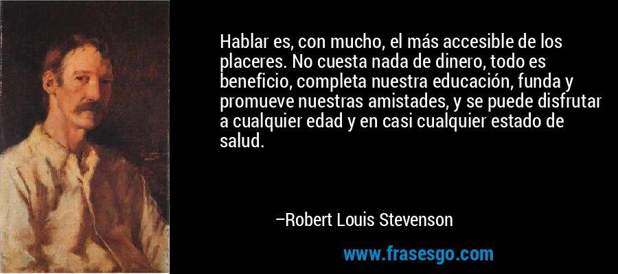 Hablar es, con mucho, el más accesible de los placeres. No cuesta nada de dinero, todo es beneficio, completa nuestra educación, funda y promueve nuestras amistades, y se puede disfrutar a cualquier edad y en casi cualquier estado de salud. – Robert Louis Stevenson