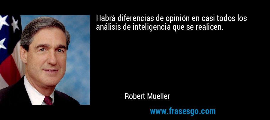 Habrá diferencias de opinión en casi todos los análisis de inteligencia que se realicen. – Robert Mueller