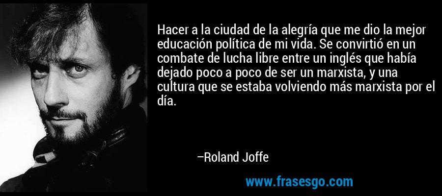 Hacer a la ciudad de la alegría que me dio la mejor educación política de mi vida. Se convirtió en un combate de lucha libre entre un inglés que había dejado poco a poco de ser un marxista, y una cultura que se estaba volviendo más marxista por el día. – Roland Joffe