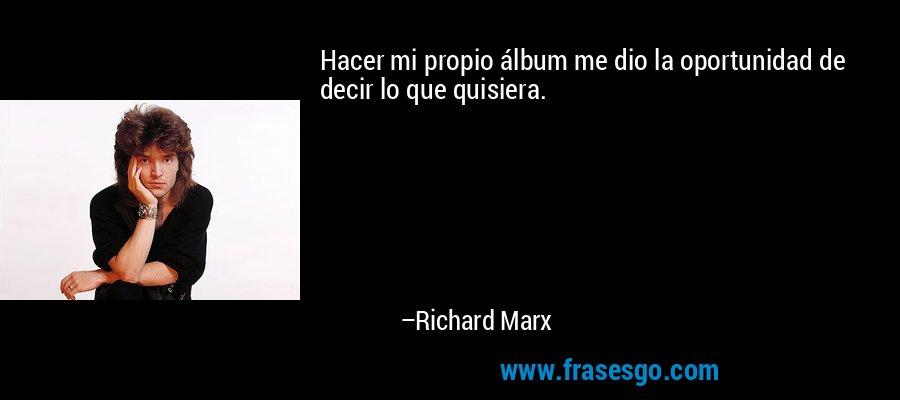 Hacer mi propio álbum me dio la oportunidad de decir lo que quisiera. – Richard Marx