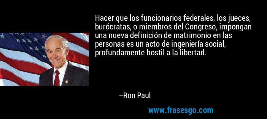 Hacer que los funcionarios federales, los jueces, burócratas, o miembros del Congreso, impongan una nueva definición de matrimonio en las personas es un acto de ingeniería social, profundamente hostil a la libertad. – Ron Paul