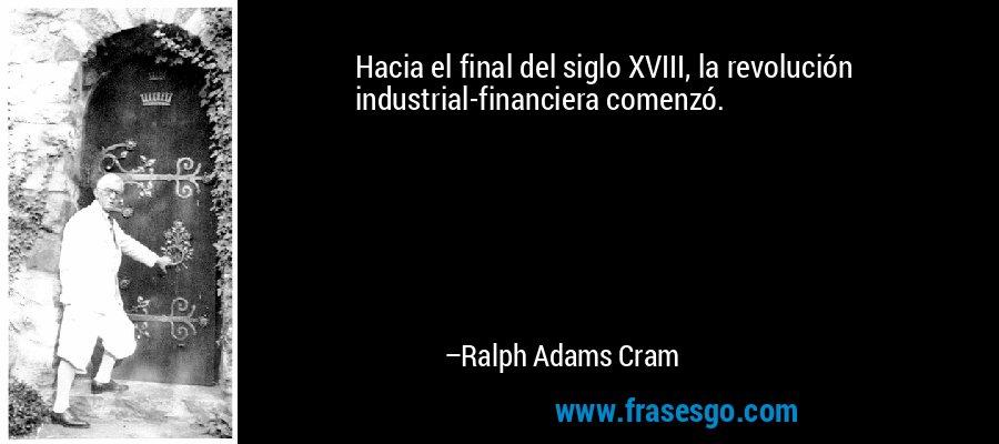 Hacia el final del siglo XVIII, la revolución industrial-financiera comenzó. – Ralph Adams Cram