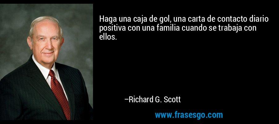 Haga una caja de gol, una carta de contacto diario positiva con una familia cuando se trabaja con ellos. – Richard G. Scott