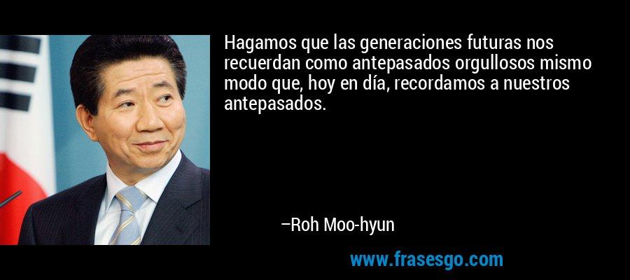 Hagamos que las generaciones futuras nos recuerdan como antepasados orgullosos mismo modo que, hoy en día, recordamos a nuestros antepasados. – Roh Moo-hyun