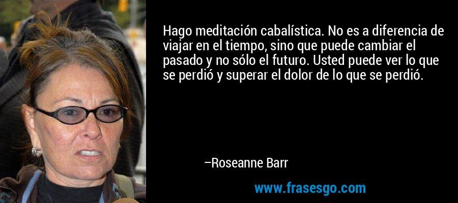 Hago meditación cabalística. No es a diferencia de viajar en el tiempo, sino que puede cambiar el pasado y no sólo el futuro. Usted puede ver lo que se perdió y superar el dolor de lo que se perdió. – Roseanne Barr