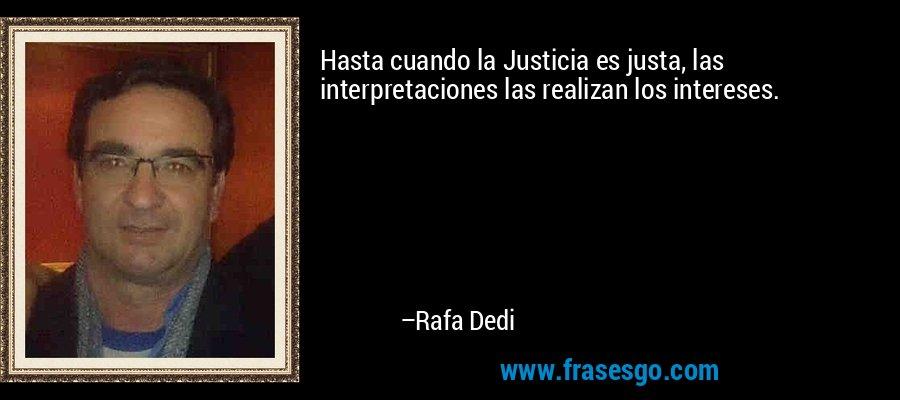 Hasta cuando la Justicia es justa, las interpretaciones las realizan los intereses. – Rafa Dedi