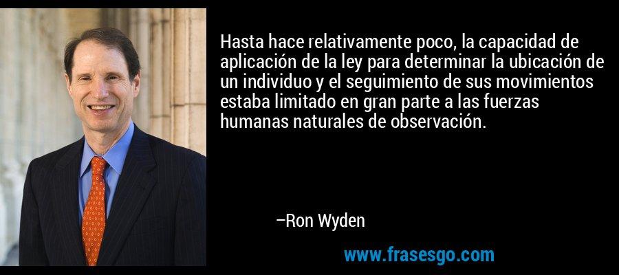 Hasta hace relativamente poco, la capacidad de aplicación de la ley para determinar la ubicación de un individuo y el seguimiento de sus movimientos estaba limitado en gran parte a las fuerzas humanas naturales de observación. – Ron Wyden