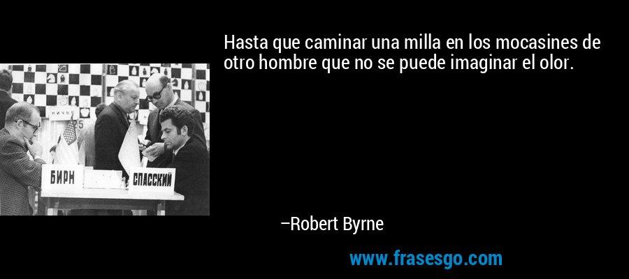 Hasta que caminar una milla en los mocasines de otro hombre que no se puede imaginar el olor. – Robert Byrne