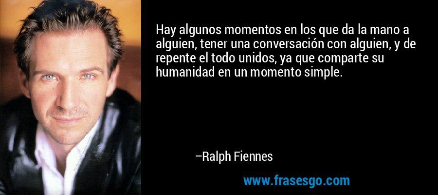 Hay algunos momentos en los que da la mano a alguien, tener una conversación con alguien, y de repente el todo unidos, ya que comparte su humanidad en un momento simple. – Ralph Fiennes