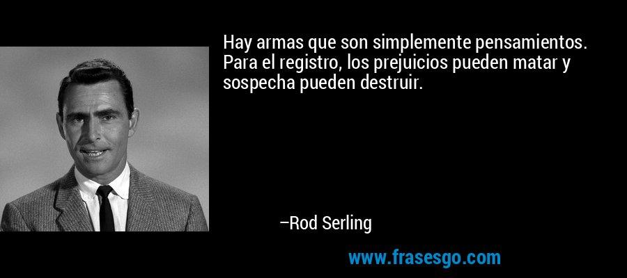 Hay armas que son simplemente pensamientos. Para el registro, los prejuicios pueden matar y sospecha pueden destruir. – Rod Serling