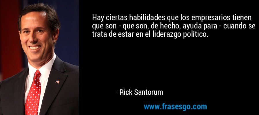 Hay ciertas habilidades que los empresarios tienen que son - que son, de hecho, ayuda para - cuando se trata de estar en el liderazgo político. – Rick Santorum